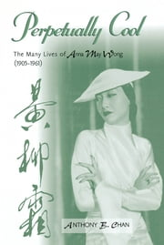 Perpetually Cool - The Many Lives of Anna May Wong (1905-1961) ebook by Anthony B. Chan