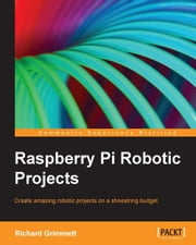Raspberry Pi Robotic Projects ebook by Richard Grimmett