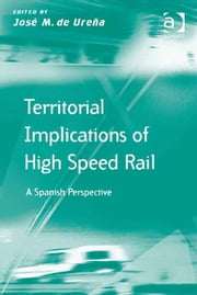 Territorial Implications of High Speed Rail - A Spanish Perspective ebook by Professor José M de Ureña,Prof Dr Markus Hesse,Professor Richard Knowles