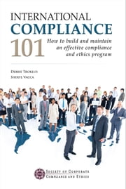 International Compliance 101 - How to build and maintain an effective compliance and ethics program ebook by Debbie Troklus,Sheryl Vacca