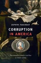 Corruption in America - From Benjamin Franklin's Snuff Box to Citizens United ebook by Zephyr Teachout