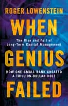 When Genius Failed: The Rise and Fall of Long Term Capital Management ebook by Roger Lowenstein