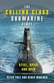 The Collins Class Submarine Story - Steel, Spies and Spin ebook by Peter Yule,Derek Woolner