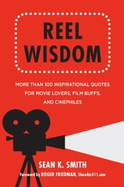 Reel Wisdom - The Complete Quote Collection for Movie Lovers, Film Buffs and Cinephiles ebook by Sean K. Smith,Roger Friedman