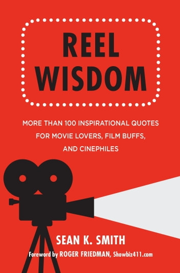 Reel Wisdom - The Complete Quote Collection for Movie Lovers, Film Buffs and Cinephiles ebook by Sean K. Smith