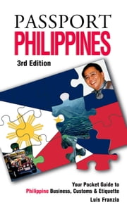 Passport Philippines, 3rd: Your Pocket Guide to Philippine Business, Customs & Etiquette ebook by Francia, Luis H.