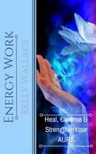 Energy Work - Heal, Cleanse, And Strengthen Your Aura ebook by Kelly Wallace