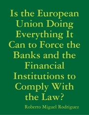 Is the European Union Doing Everything It Can to Force the Banks and the Financial Institutions to Comply With the Law? ebook by Roberto Miguel Rodriguez