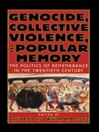 Genocide, Collective Violence, and Popular Memory - The Politics of Remembrance in the Twentieth Century ebook by David E. Lorey, William H. Beezley
