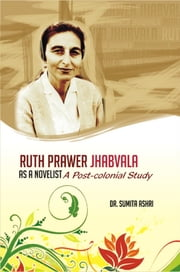 Ruth Prawer Jhabvala as a Novelist - A Postcolonial Study ebook by Sumita Ashri