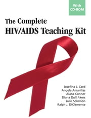 The Complete HIV/AIDS Teaching Kit - With CD-ROM ebook by Angela Amarillas, MA,Alana Conner, PhD,Diana Dull Akers, PhD,Julie Solomon, PhD,Ralph J. DiClemente, PhD,Josefina J. Card, PhD