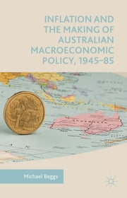 Inflation and the Making of Australian Macroeconomic Policy, 1945–85 ebook by Michael Beggs