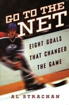 Go to the Net - Eight Goals that Changed the Game ebook by Al Strachan