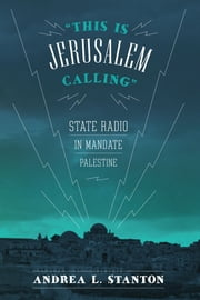 """This Is Jerusalem Calling"" - State Radio in Mandate Palestine ebook by Andrea L. Stanton"