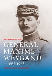 General Maxime Weygand, 1867-1965 - Fortune and Misfortune ebook by Anthony Clayton