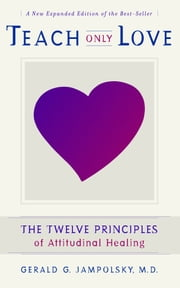 Teach Only Love: The Twelve Principles of attitudinal Healing ebook by Gerald G. Jampolsky M.D.