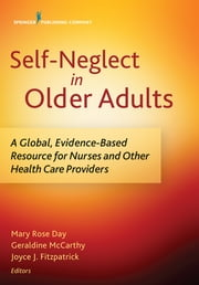 Self-Neglect in Older Adults - A Global, Evidence-Based Resource for Nurses and Other Healthcare Providers ebook by Dr. Mary Rose Day, DN, H.Dip. PHN,...
