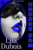 Undone Dom - BDSM D/s Contemporary Erotic Romance ebook by Lila Dubois