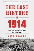 The Lost History of 1914 - Reconsidering the Year the Great War Began eBook by Jack Beatty