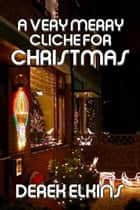 A Very Merry Cliche for Christmas ebook by Derek Elkins