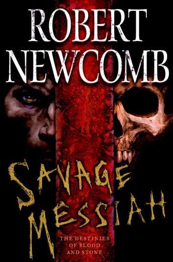 Savage Messiah - The Destinies of Blood and Stone ebook by Robert Newcomb