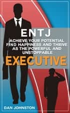 "ENTJ - Achieve Your Potential, Find Happiness and Thrive as The Powerful and Unstoppable ""Executive"" Type - The Ultimate Guide To The ENTJ Personality ekitaplar by Dan Johnston"