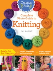 Creative Kids Complete Photo Guide to Knitting ebook by Mary Scott Huff