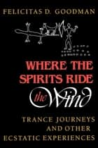 Where the Spirits Ride the Wind - Trance Journeys and Other Ecstatic Experiences ebook by Felicitas D. Goodman