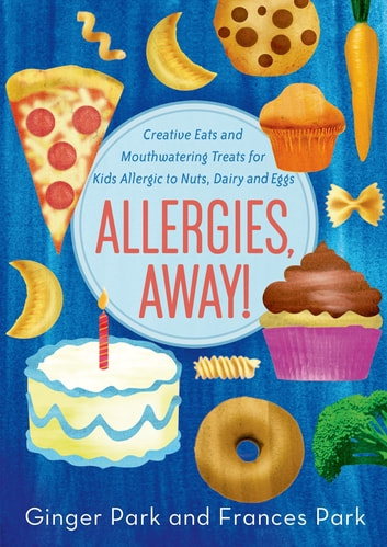 Allergies, Away! - Creative Eats and Mouthwatering Treats for Kids Allergic to Nuts, Dairy, and Eggs eBook by Frances Park,Ginger Park