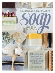 The Natural and Handmade Soap Book - 20 Delightful and Delicate Soap Recipes for Bath, Kids and Home ebook by Sarah Harper