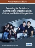 Examining the Evolution of Gaming and Its Impact on Social, Cultural, and Political Perspectives ebook by Keri Duncan Valentine,Lucas John Jensen