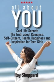 All About You - Cool Life Secrets. The Truth about Romance. Self-Esteem. Health, Happiness and Inspiration for Teen Girls. ebook by Roy Sheppard