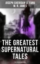 The Greatest Supernatural Tales of Sheridan Le Fanu (70+ Titles in One Edition) - Mysterious Ghostly Stories, Tales of the Macabre, Occult Horror and Suspense (Incuding Uncle Silas, Carmilla, In a Glass Darkly, The House by the Churchyard, Ghost Stories of an Antiquary…) ebook by M. R. James, Joseph Sheridan Le Fanu