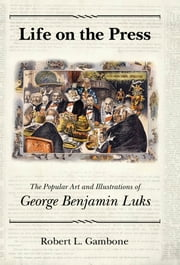 Life on the Press - The Popular Art and Illustrations of George Benjamin Luks ebook by Robert L. Gambone