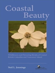 Coastal Beauty - Wildflowers and Flowering Shrubs of Coastal British Columbia and Vancouver Island ebook by Neil L. Jennings