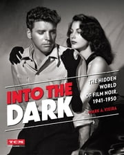 Into the Dark (Turner Classic Movies) - The Hidden World of Film Noir, 1941-1950 ebook by Mark A. Vieira