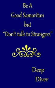 Be a Good Samaritan, But Don't Talk to Strangers ebook by Deep Diver