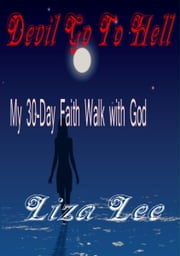 Devil Go To Hell: My 30-Day Faith Walk with God ebook by Liza Lee