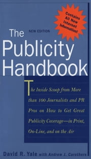 The Publicity Handbook, New Edition - The Inside Scoop from More than 100 Journalists and PR Pros on How to Get Great Publicity Coverage ebook by David Yale,Andrew Carothers