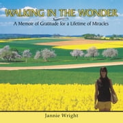 WALKING IN THE WONDER - A Memoir of Gratitude for a Lifetime of Miracles ebook by Jannie Wright