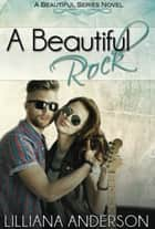 A Beautiful Rock: Beautiful Series Book Four ebook by Lilliana Anderson