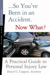 So You've Been in an Accident...Now What?: A Practical Guide to Personal Injury Law ebook by Cuppett, Daniel