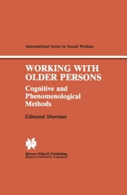 Working with Older Persons - Cognitive and Phenomenological Methods ebook by Edmund Sherman