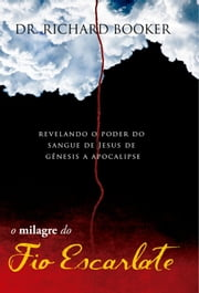 O Milagre do Fio Escarlate - Revelando o poder do sangue de Jesus de Gênesis a Apocalipse ebook by Dr. Richard Booker