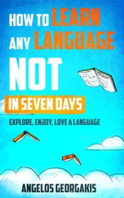 How to Learn any Language NOT in Seven Days - Explore, Enjoy, Love a Language ebook by Angelos Georgakis