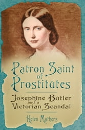 Patron Saint of Prostitutes - Josephine Butler and a Victorian Scandal ebook by Helen Mathers
