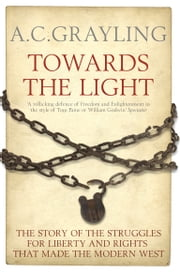 Towards the Light - The Story of the Struggles for Liberty and Rights that Made the Modern West ebook by Professor A. C. Grayling