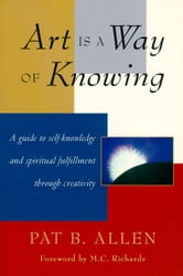 Art Is a Way of Knowing - A Guide to Self-Knowledge and Spiritual Fulfillment through Creativity ebook by Pat B. Allen