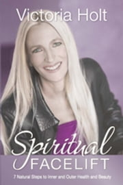 Spiritual Facelift - 7 Natural Steps to Inner and Outer Health and Beauty ebook by Victoria Holt