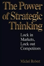The Power of Strategic Thinking: Lock In Markets, Lock Out Competitors ebook by Michel Robert
